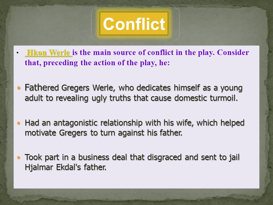 Conflict Hkon Werle is the main source of conflict in the play. Consider that, preceding the action of the play, he: