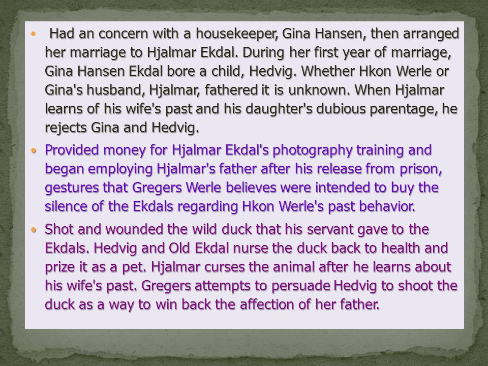 Had an concern with a housekeeper, Gina Hansen, then arranged her marriage to Hjalmar Ekdal. During her first year of marriage, Gina Hansen Ekdal bore a child, Hedvig. Whether Hkon Werle or Gina s husband, Hjalmar, fathered it is unknown. When Hjalmar learns of his wife s past and his daughter s dubious parentage, he rejects Gina and Hedvig.