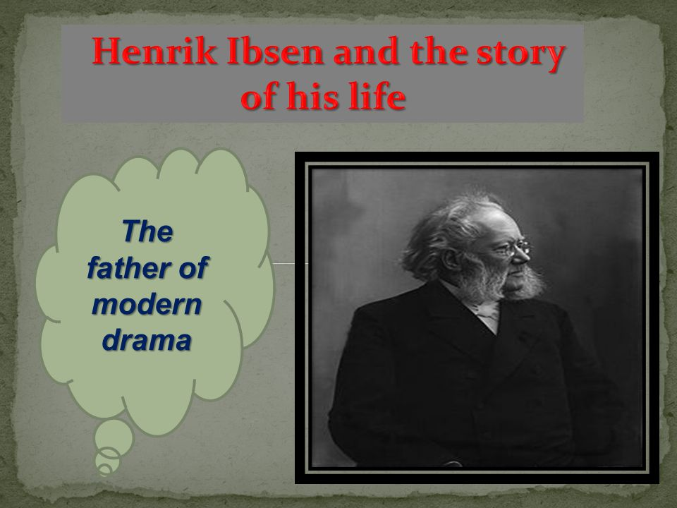 Henrik Ibsen and the story of his life The father of modern drama