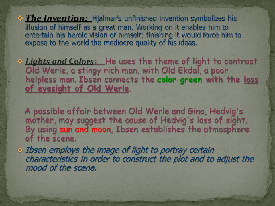The Invention: Hjalmar s unfinished invention symbolizes his illusion of himself as a great man. Working on it enables him to entertain his heroic vision of himself; finishing it would force him to expose to the world the mediocre quality of his ideas.