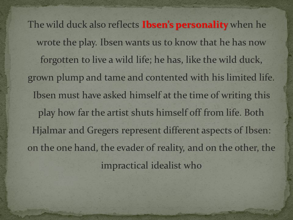 The wild duck also reflects Ibsen's personality when he wrote the play