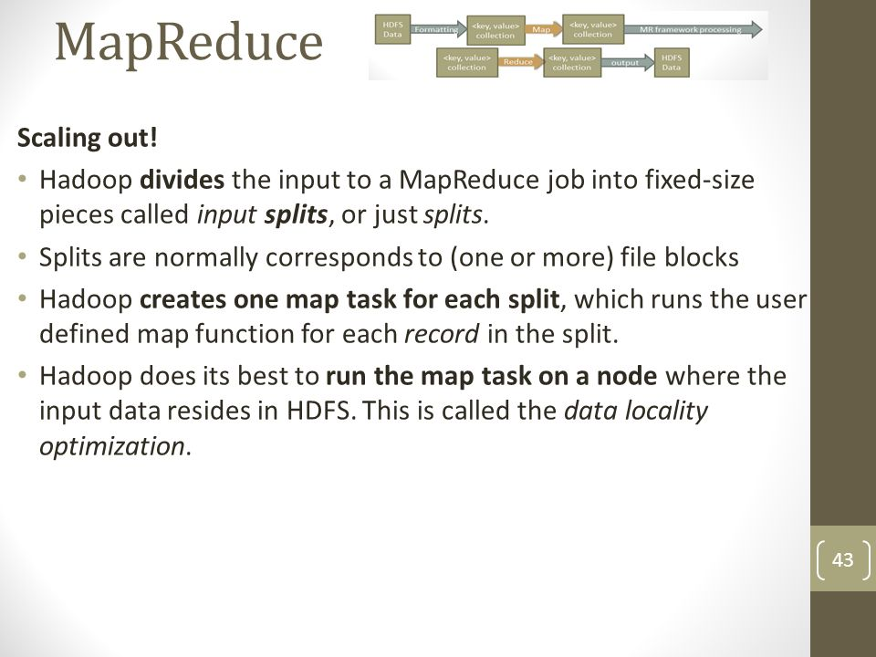 MapReduce Scaling out! Hadoop divides the input to a MapReduce job into fixed-size pieces called input splits, or just splits.