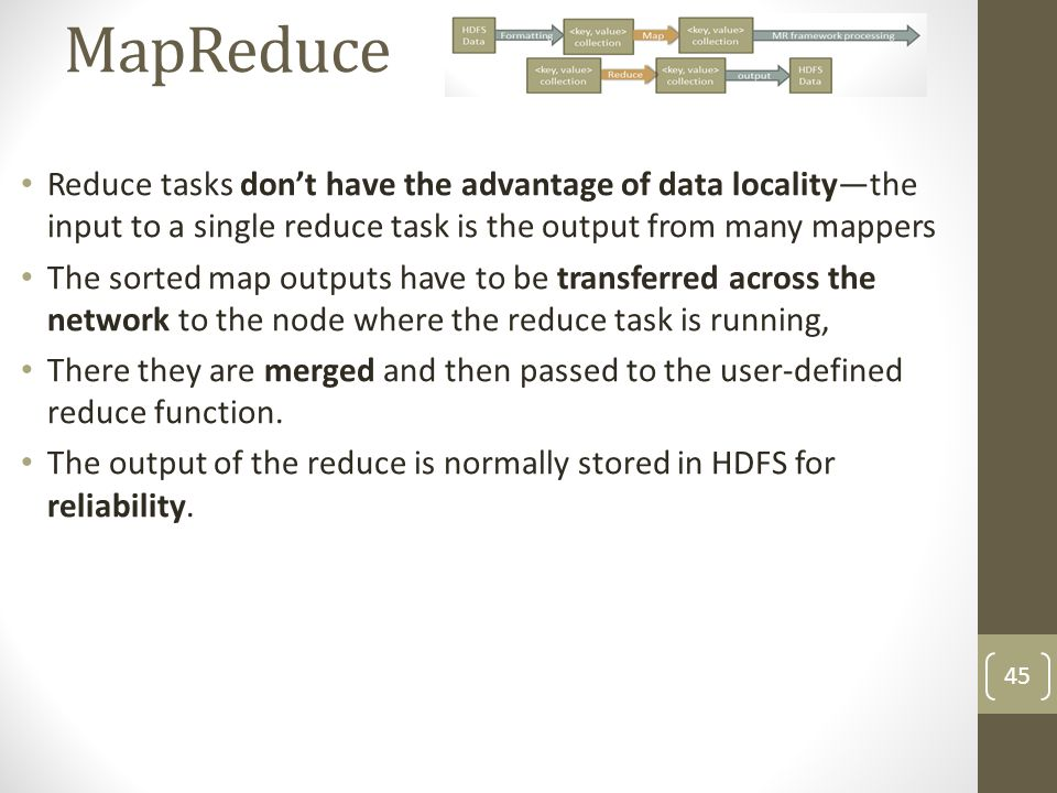 MapReduce Reduce tasks don't have the advantage of data locality—the input to a single reduce task is the output from many mappers.
