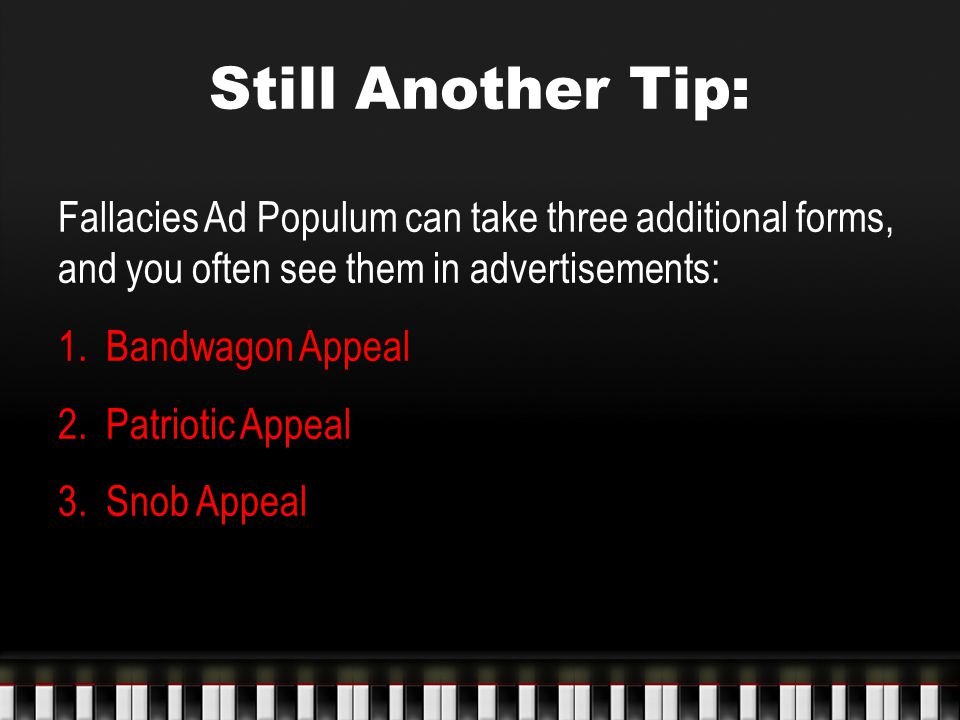 Still Another Tip: Fallacies Ad Populum can take three additional forms, and you often see them in advertisements: