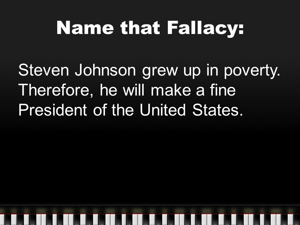 Name that Fallacy: Steven Johnson grew up in poverty. Therefore, he will make a fine President of the United States.