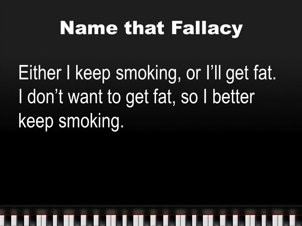 Name that Fallacy Either I keep smoking, or I'll get fat. I don't want to get fat, so I better keep smoking.