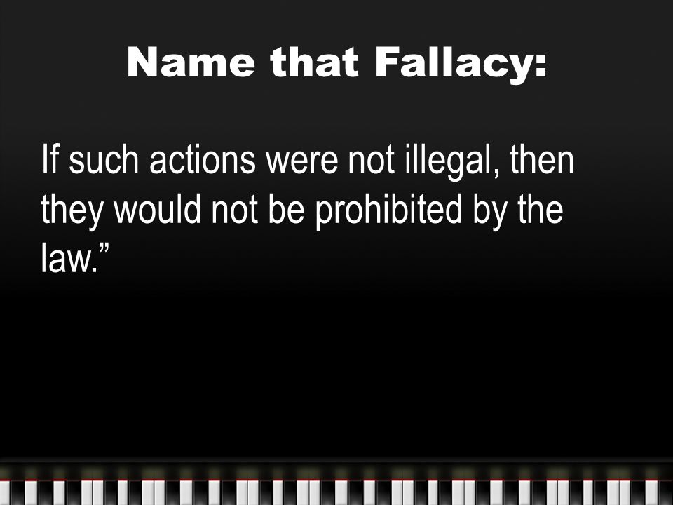 Name that Fallacy: If such actions were not illegal, then they would not be prohibited by the law.