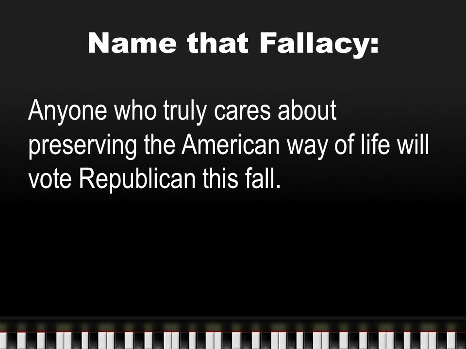 Name that Fallacy: Anyone who truly cares about preserving the American way of life will vote Republican this fall.
