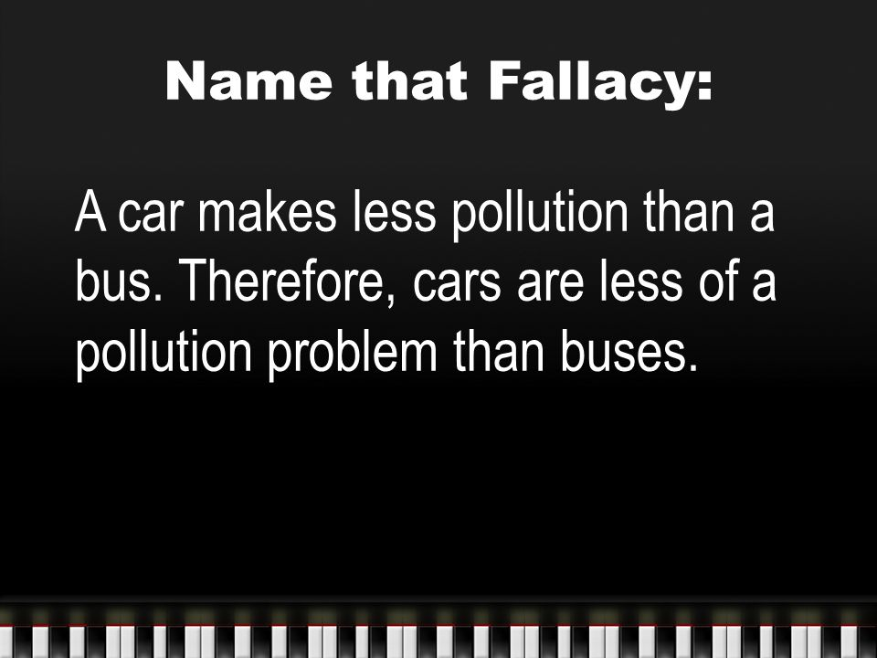 Name that Fallacy: A car makes less pollution than a bus. Therefore, cars are less of a pollution problem than buses.