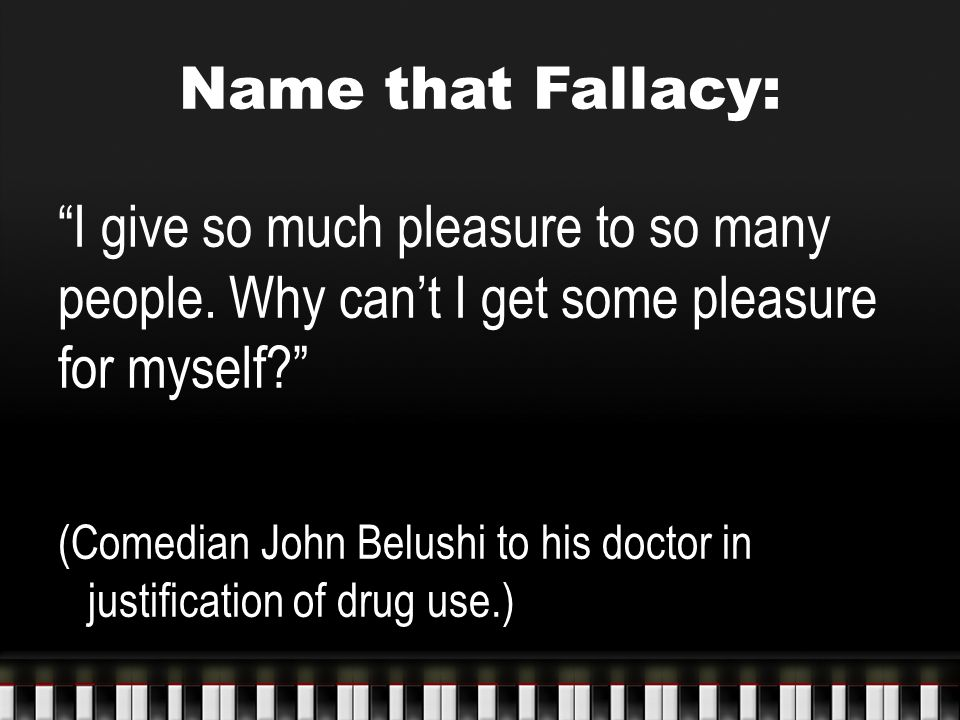 Name that Fallacy: I give so much pleasure to so many people. Why can't I get some pleasure for myself