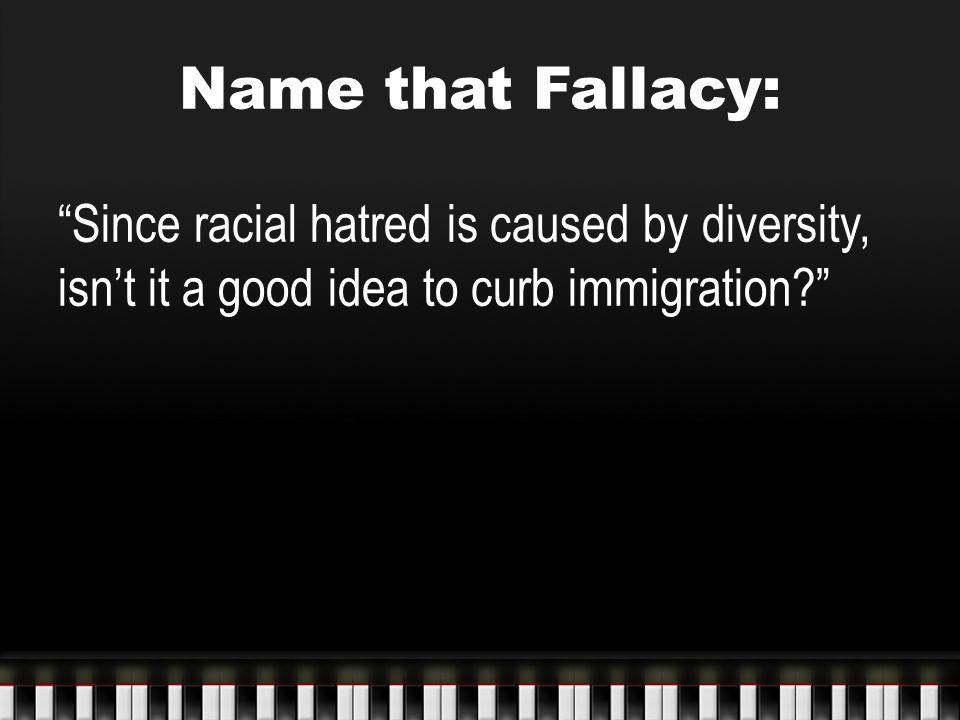 Name that Fallacy: Since racial hatred is caused by diversity, isn't it a good idea to curb immigration