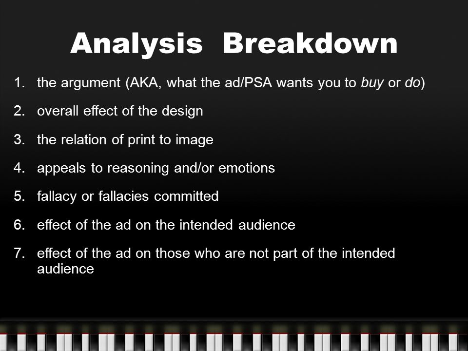 Analysis Breakdown the argument (AKA, what the ad/PSA wants you to buy or do) overall effect of the design.