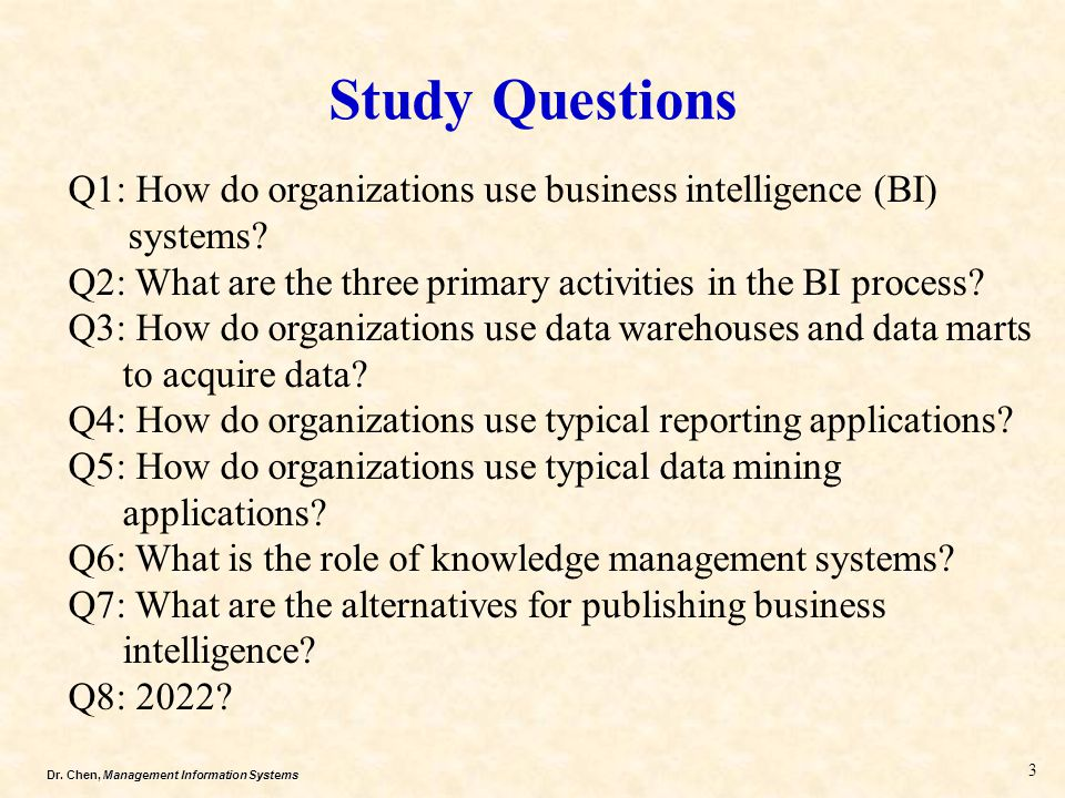 Study Questions Q1: How do organizations use business intelligence (BI) systems Q2: What are the three primary activities in the BI process