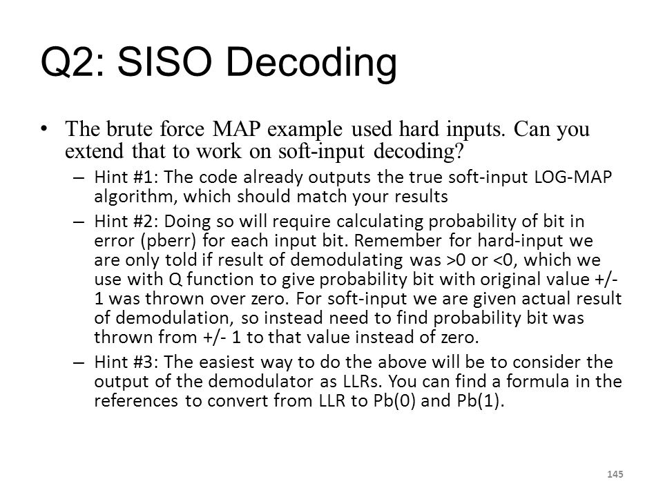 Q2: SISO Decoding The brute force MAP example used hard inputs. Can you extend that to work on soft-input decoding