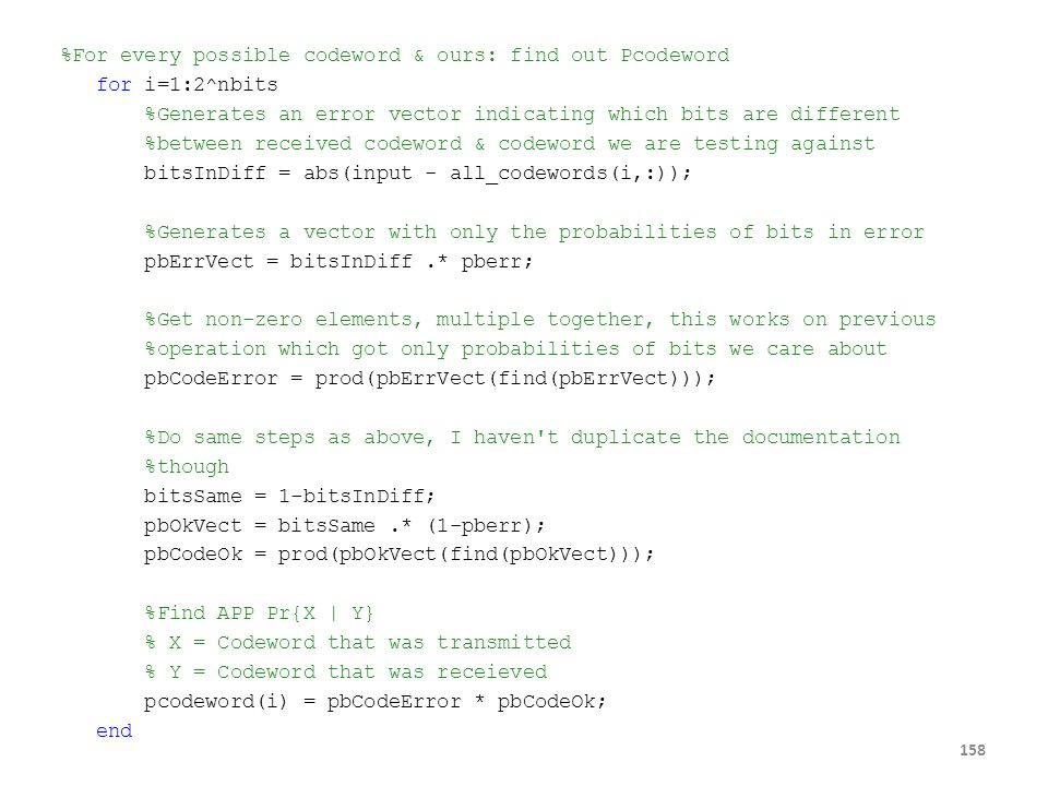 %For every possible codeword & ours: find out Pcodeword for i=1:2^nbits %Generates an error vector indicating which bits are different %between received codeword & codeword we are testing against bitsInDiff = abs(input - all_codewords(i,:)); %Generates a vector with only the probabilities of bits in error pbErrVect = bitsInDiff .* pberr; %Get non-zero elements, multiple together, this works on previous %operation which got only probabilities of bits we care about pbCodeError = prod(pbErrVect(find(pbErrVect))); %Do same steps as above, I haven t duplicate the documentation %though bitsSame = 1-bitsInDiff; pbOkVect = bitsSame .* (1-pberr); pbCodeOk = prod(pbOkVect(find(pbOkVect))); %Find APP Pr{X | Y} % X = Codeword that was transmitted % Y = Codeword that was receieved pcodeword(i) = pbCodeError * pbCodeOk; end