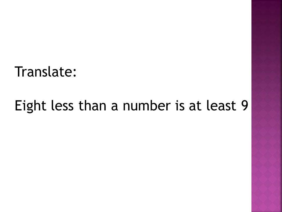Translate: Eight less than a number is at least 9
