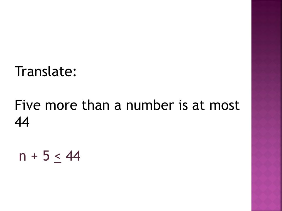 Translate: Five more than a number is at most 44 n + 5 < 44