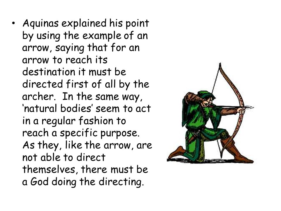 Aquinas explained his point by using the example of an arrow, saying that for an arrow to reach its destination it must be directed first of all by the archer.