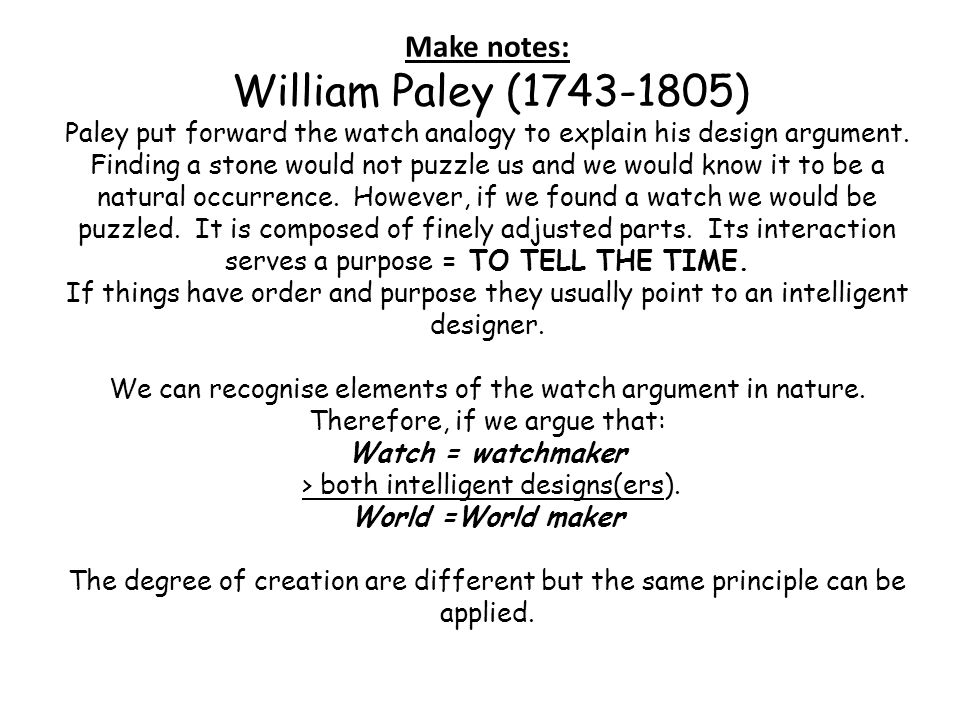Make notes: William Paley (1743-1805) Paley put forward the watch analogy to explain his design argument.