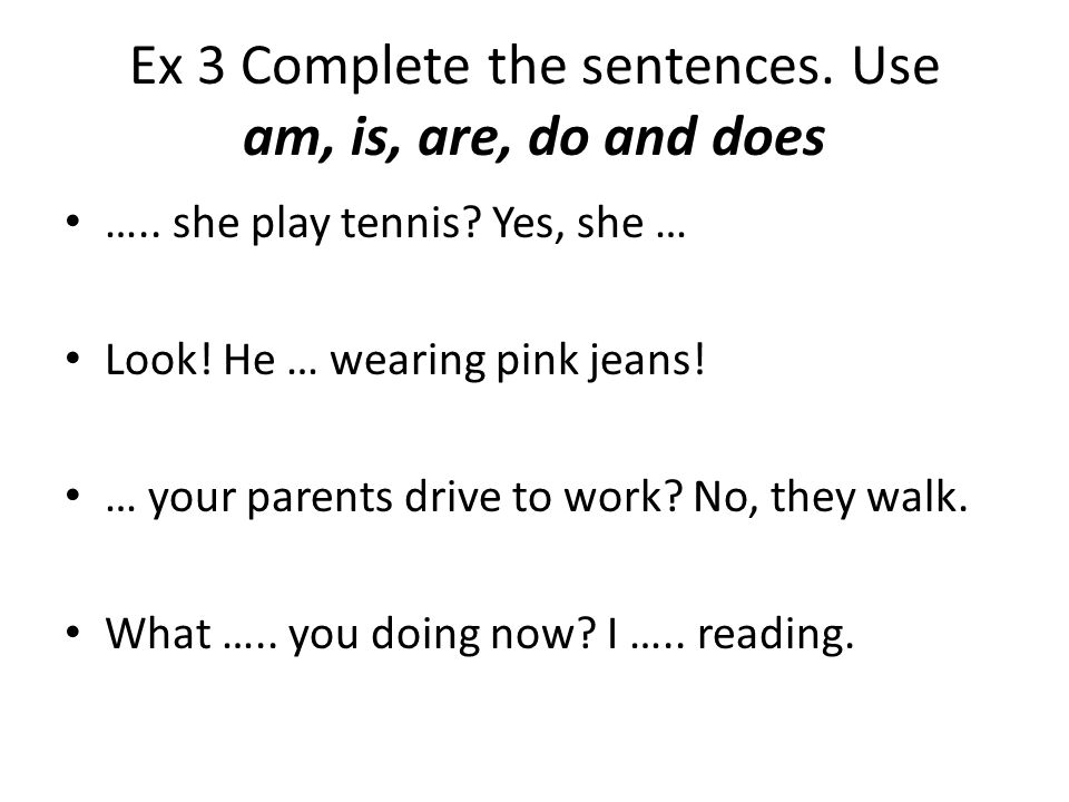 Ex 3 Complete the sentences. Use am, is, are, do and does