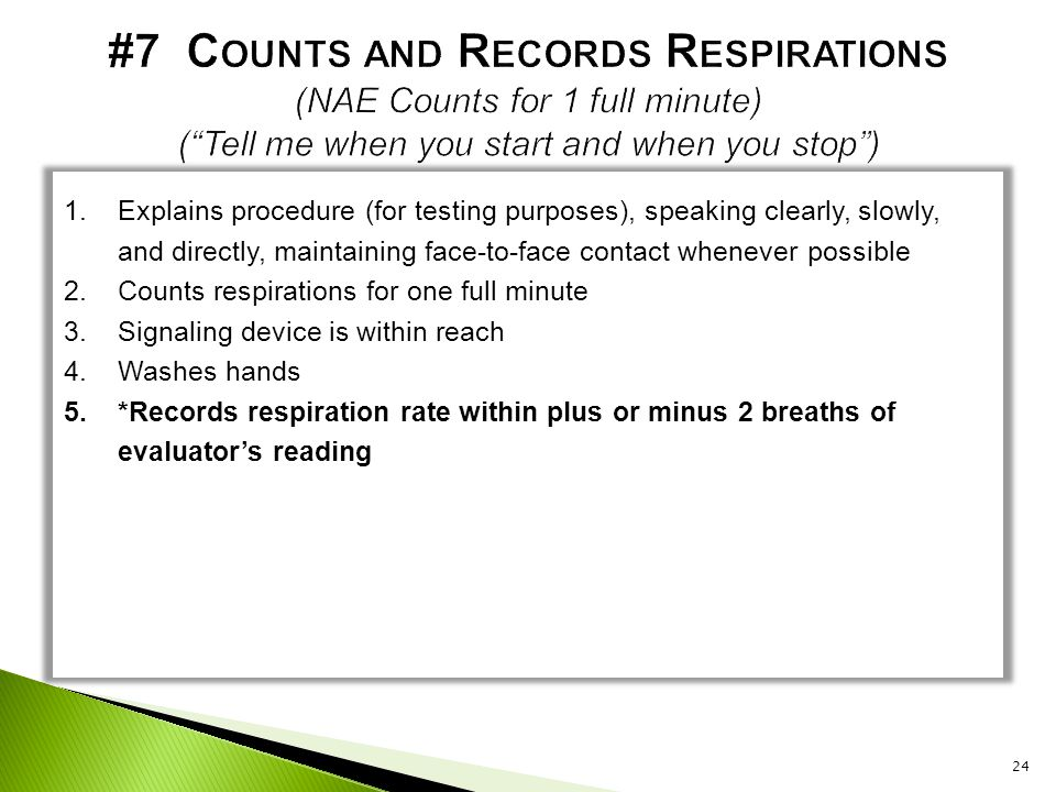 #7 Counts and Records Respirations (NAE Counts for 1 full minute) ( Tell me when you start and when you stop )