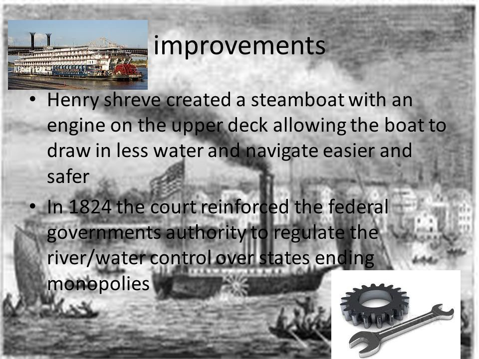 improvements Henry shreve created a steamboat with an engine on the upper deck allowing the boat to draw in less water and navigate easier and safer.