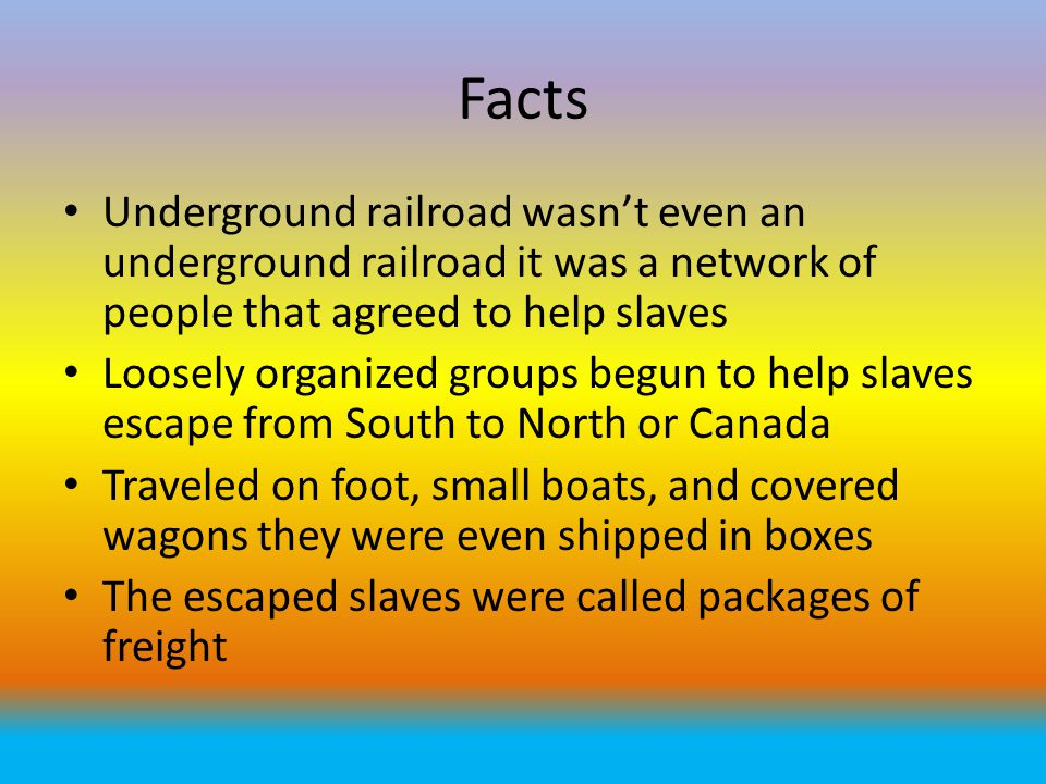 Facts Underground railroad wasn't even an underground railroad it was a network of people that agreed to help slaves.
