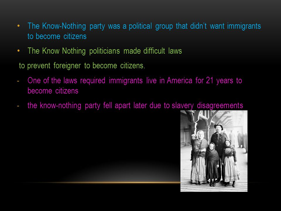 The Know-Nothing party was a political group that didn't want immigrants to become citizens