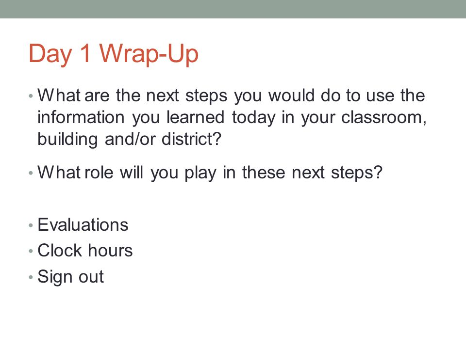 Day 1 Wrap-Up What are the next steps you would do to use the information you learned today in your classroom, building and/or district