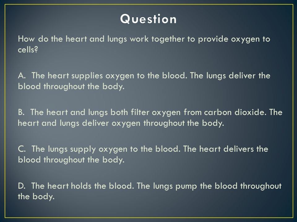 Question How do the heart and lungs work together to provide oxygen to cells