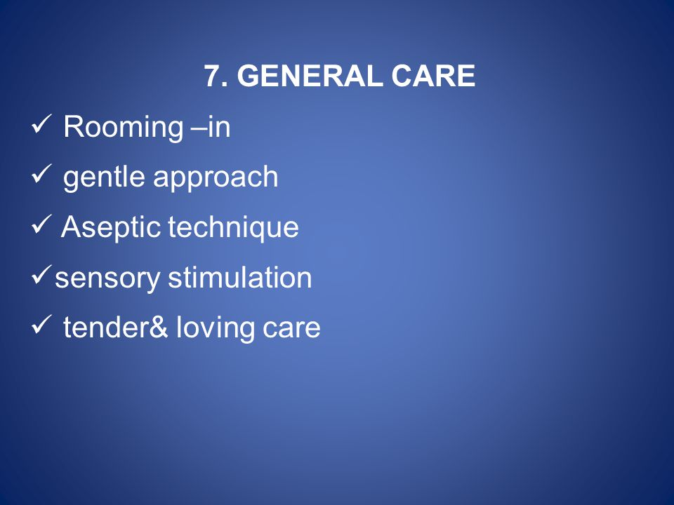 7. GENERAL CARE Rooming –in. gentle approach. Aseptic technique.