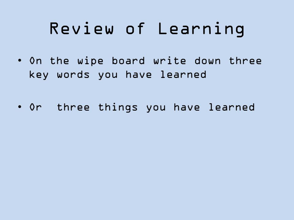 Review of Learning On the wipe board write down three key words you have learned.