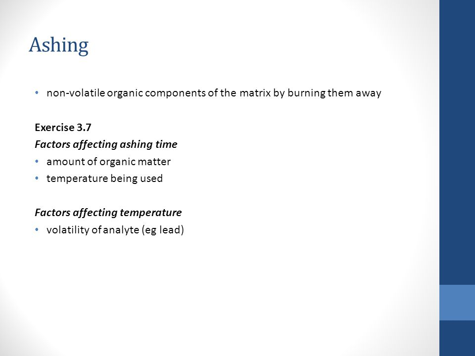 Ashing non-volatile organic components of the matrix by burning them away. Exercise 3.7. Factors affecting ashing time.