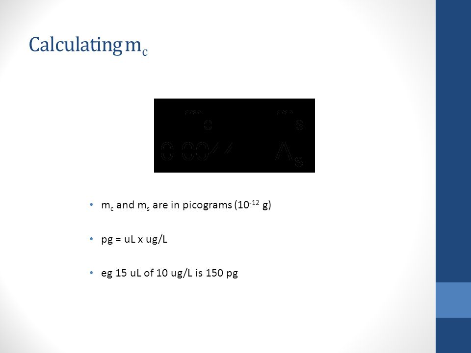 Calculating mc mc and ms are in picograms (10-12 g) pg = uL x ug/L
