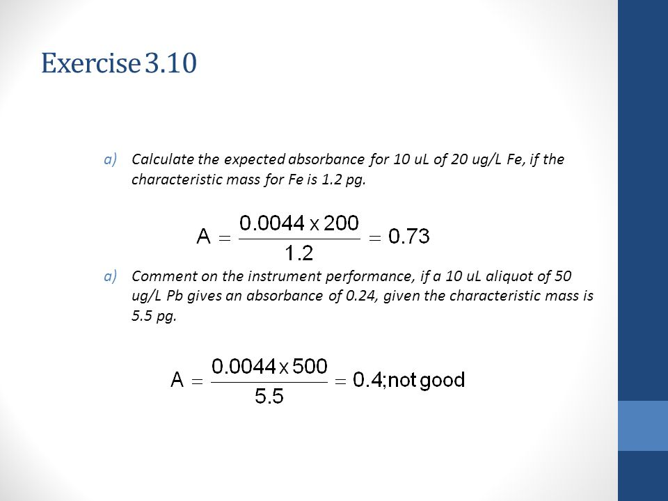 Exercise 3.10 Calculate the expected absorbance for 10 uL of 20 ug/L Fe, if the characteristic mass for Fe is 1.2 pg.
