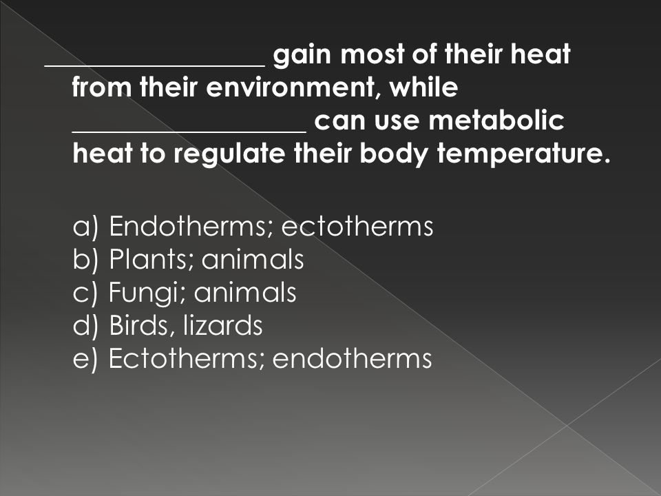 ________________ gain most of their heat from their environment, while _________________ can use metabolic heat to regulate their body temperature.