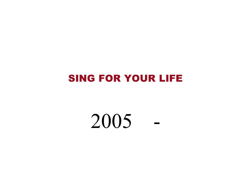 SING FOR YOUR LIFE 2005 -