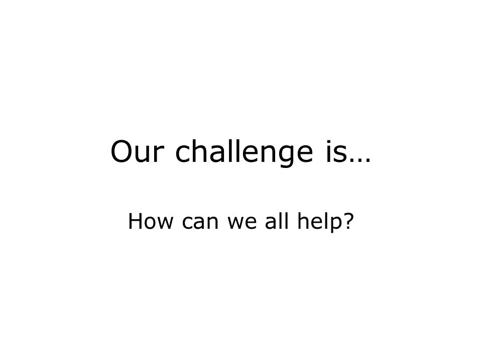 Our challenge is… How can we all help