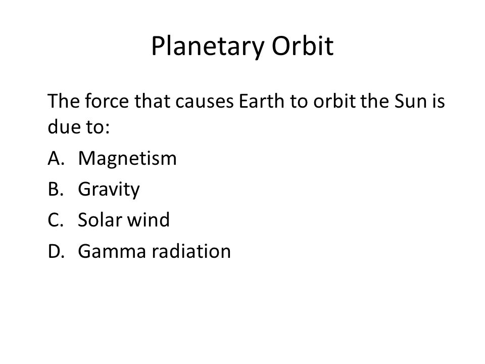 Planetary Orbit The force that causes Earth to orbit the Sun is due to: A. Magnetism B. Gravity C. Solar wind D. Gamma radiation
