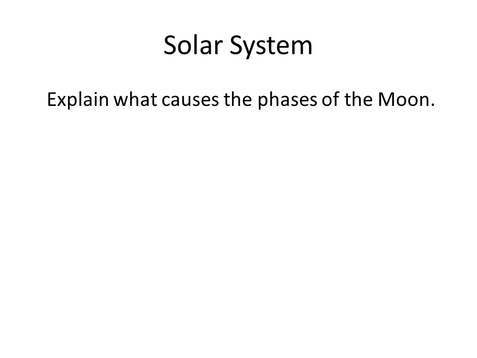 Solar System Explain what causes the phases of the Moon. A