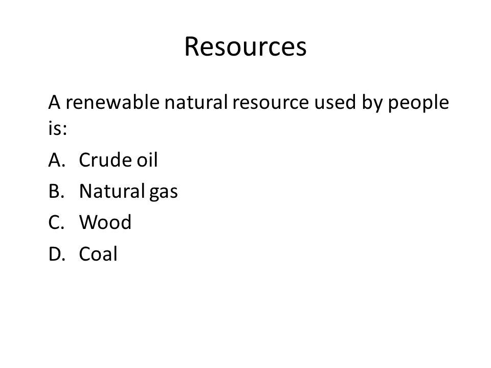 Resources A renewable natural resource used by people is: A. Crude oil B. Natural gas C. Wood D. Coal