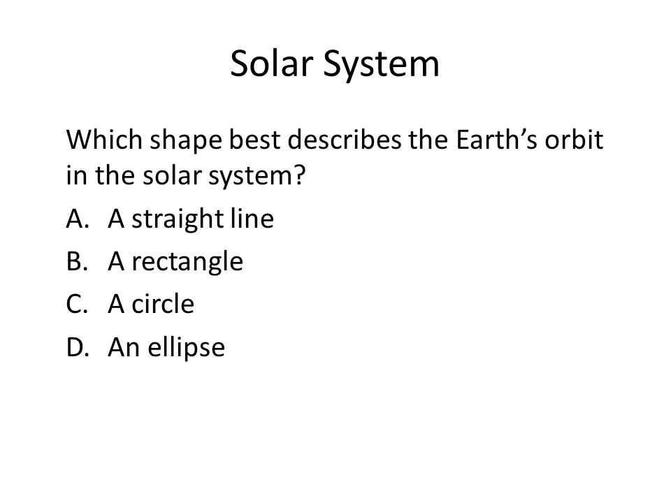 Solar System Which shape best describes the Earth's orbit in the solar system A. A straight line B. A rectangle C. A circle D. An ellipse