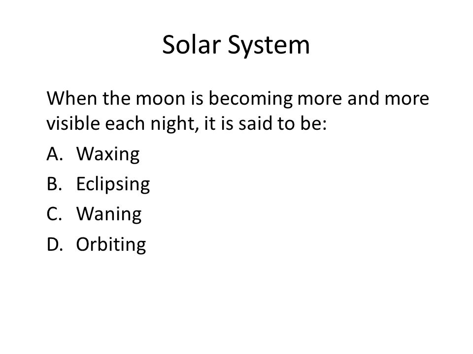 Solar System When the moon is becoming more and more visible each night, it is said to be: A. Waxing B. Eclipsing C. Waning D. Orbiting