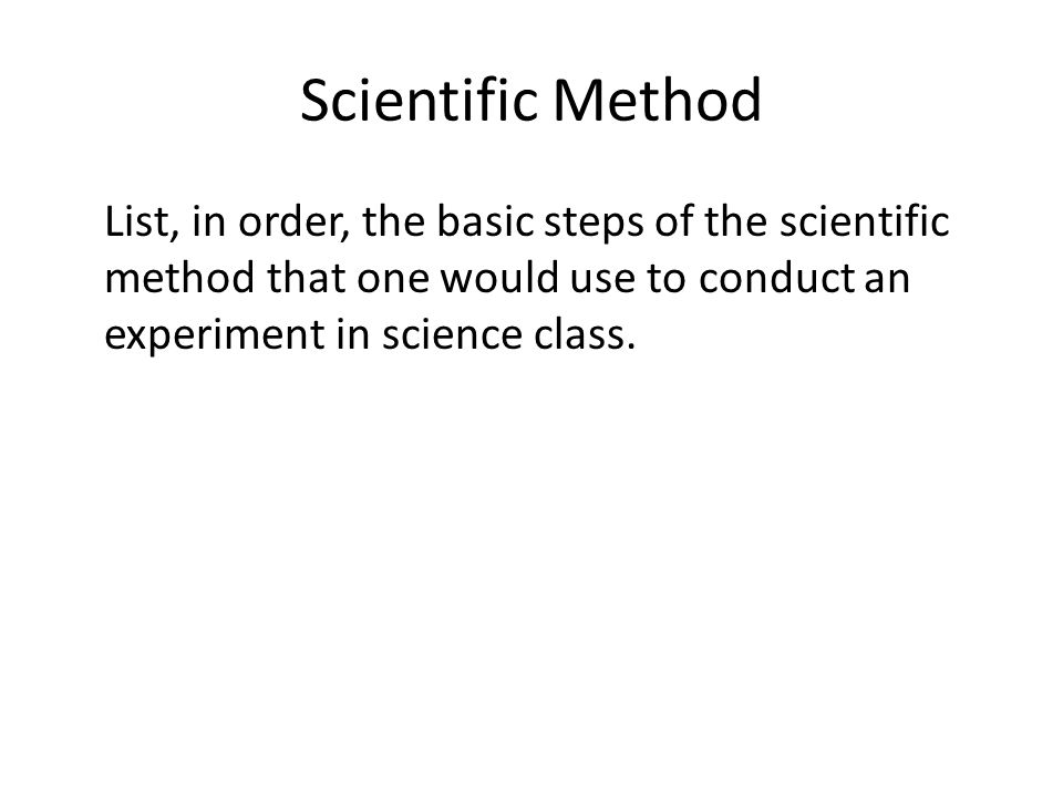 Scientific Method List, in order, the basic steps of the scientific method that one would use to conduct an experiment in science class.