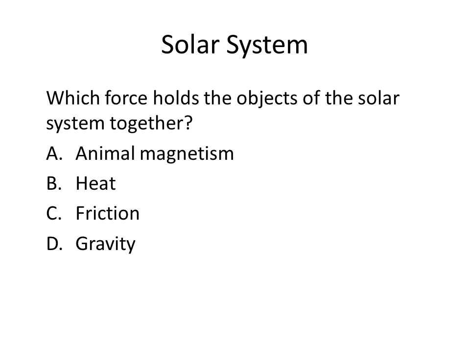 Solar System Which force holds the objects of the solar system together A. Animal magnetism B. Heat C. Friction D. Gravity