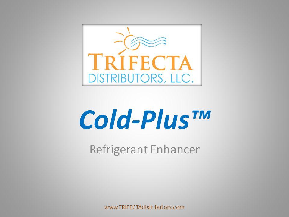 Cold-Plus™ Refrigerant Enhancer www.TRIFECTAdistributors.com