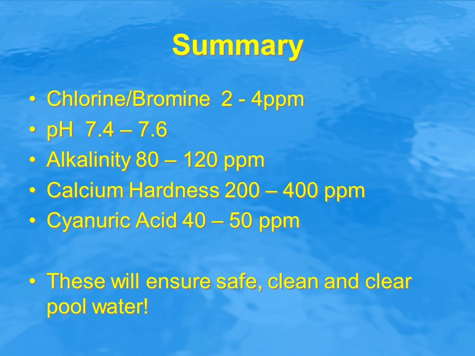 Summary Chlorine/Bromine 2 - 4ppm pH 7.4 – 7.6 Alkalinity 80 – 120 ppm