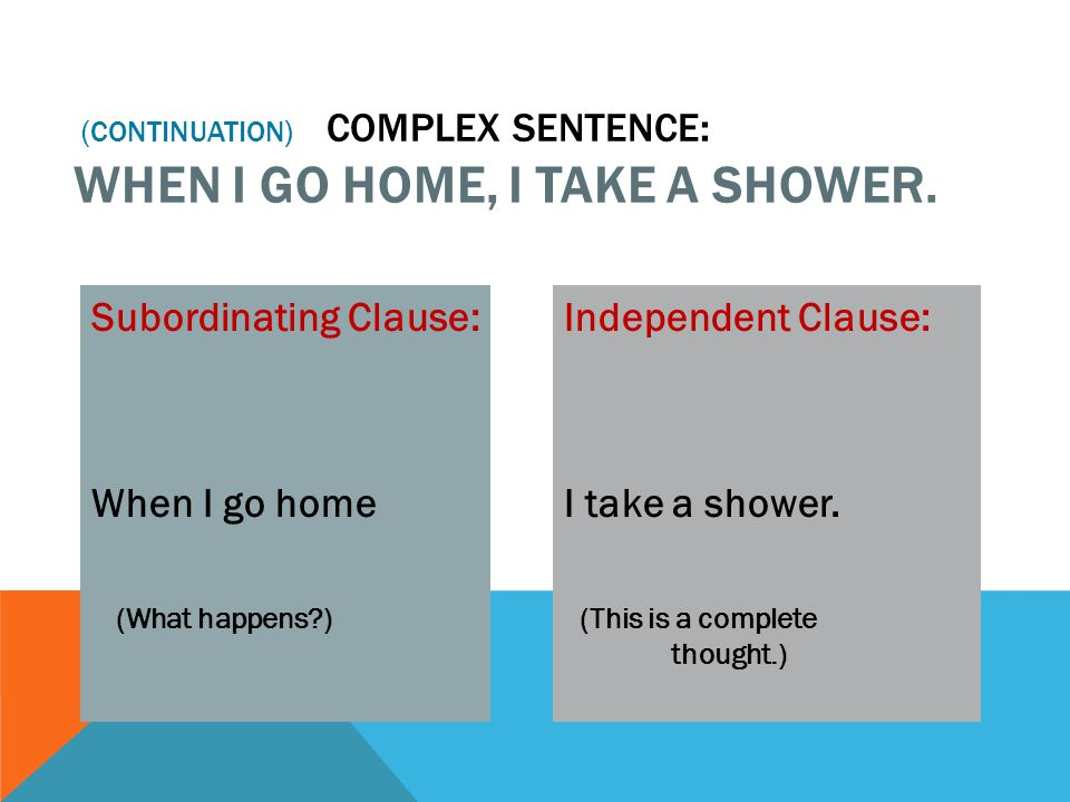 (continuation) Complex Sentence: When I go home, I take a shower.