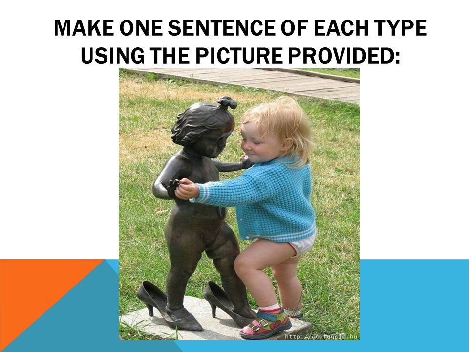 MAKE ONE SENTENCE OF EACH TYPE USING THE PICTURE PROVIDED: