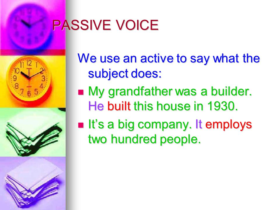 PASSIVE VOICE We use an active to say what the subject does: